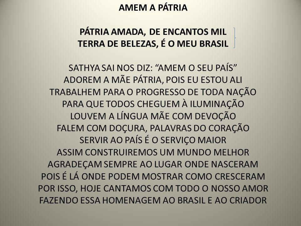 AMEM A PÁTRIA PÁTRIA AMADA, DE ENCANTOS MIL TERRA DE BELEZAS, É O MEU BRASIL SATHYA SAI NOS DIZ: AMEM O SEU PAÍS ADOREM A MÃE PÁTRIA, POIS EU ESTOU ALI TRABALHEM PARA O PROGRESSO DE TODA NAÇÃO PARA QUE TODOS CHEGUEM À ILUMINAÇÃO LOUVEM A LÍNGUA MÃE COM DEVOÇÃO FALEM COM DOÇURA, PALAVRAS DO CORAÇÃO SERVIR AO PAÍS É O SERVIÇO MAIOR ASSIM CONSTRUIREMOS UM MUNDO MELHOR AGRADEÇAM SEMPRE AO LUGAR ONDE NASCERAM POIS É LÁ ONDE PODEM MOSTRAR COMO CRESCERAM POR ISSO, HOJE CANTAMOS COM TODO O NOSSO AMOR FAZENDO ESSA HOMENAGEM AO BRASIL E AO CRIADOR