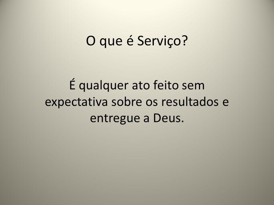 O que é Serviço É qualquer ato feito sem expectativa sobre os resultados e entregue a Deus.