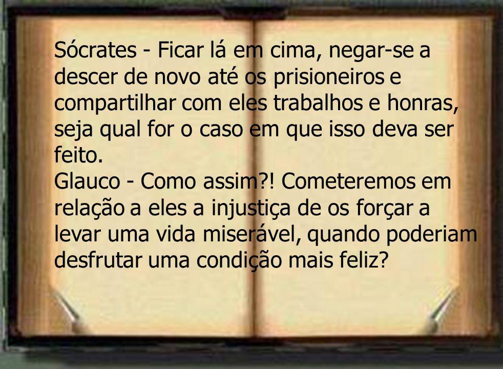 Sócrates - Ficar lá em cima, negar-se a descer de novo até os prisioneiros e compartilhar com eles trabalhos e honras, seja qual for o caso em que isso deva ser feito.