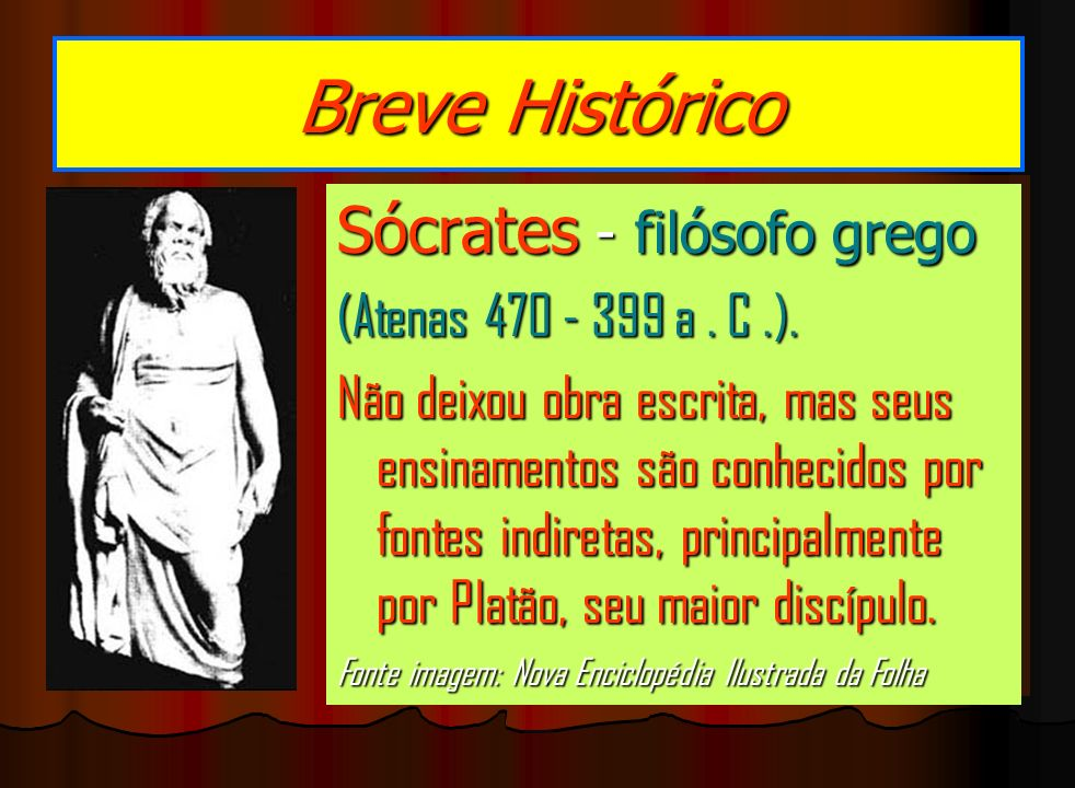 Breve Histórico Sócrates - filósofo grego (Atenas 470 - 399 a . C .).
