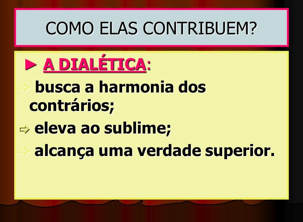 COMO ELAS CONTRIBUEM ► A DIALÉTICA: busca a harmonia dos contrários;