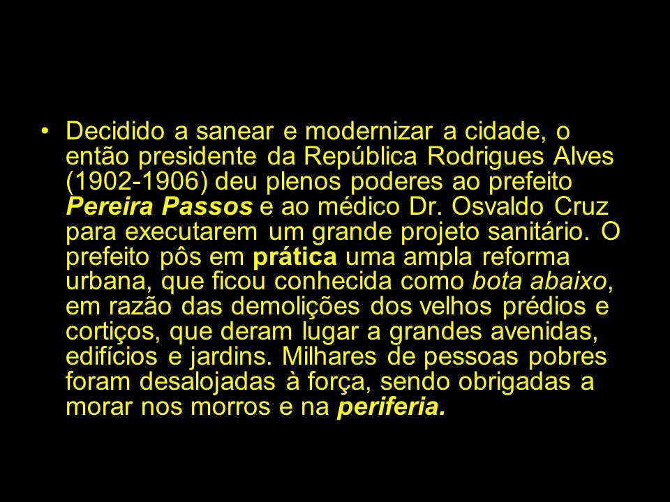 Decidido a sanear e modernizar a cidade, o então presidente da República Rodrigues Alves (1902-1906) deu plenos poderes ao prefeito Pereira Passos e ao médico Dr.
