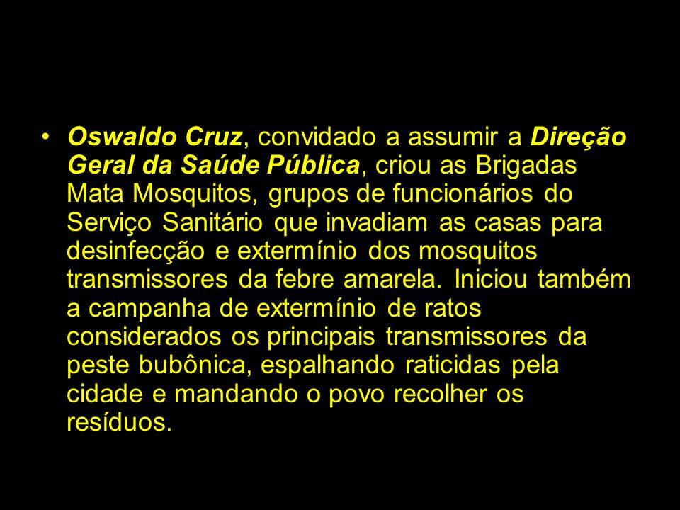 Oswaldo Cruz, convidado a assumir a Direção Geral da Saúde Pública, criou as Brigadas Mata Mosquitos, grupos de funcionários do Serviço Sanitário que invadiam as casas para desinfecção e extermínio dos mosquitos transmissores da febre amarela.