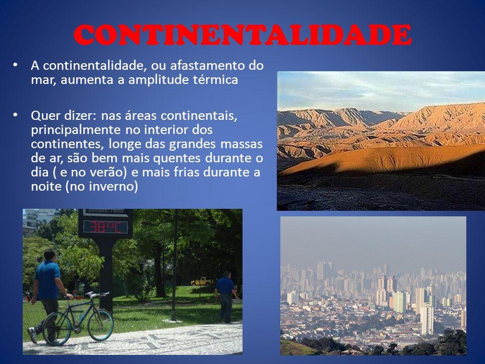CONTINENTALIDADE A continentalidade, ou afastamento do mar, aumenta a amplitude térmica.