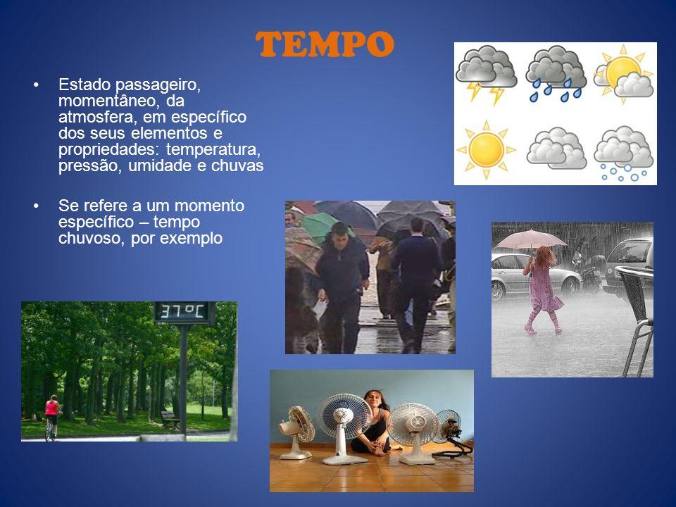 TEMPO Estado passageiro, momentâneo, da atmosfera, em específico dos seus elementos e propriedades: temperatura, pressão, umidade e chuvas.