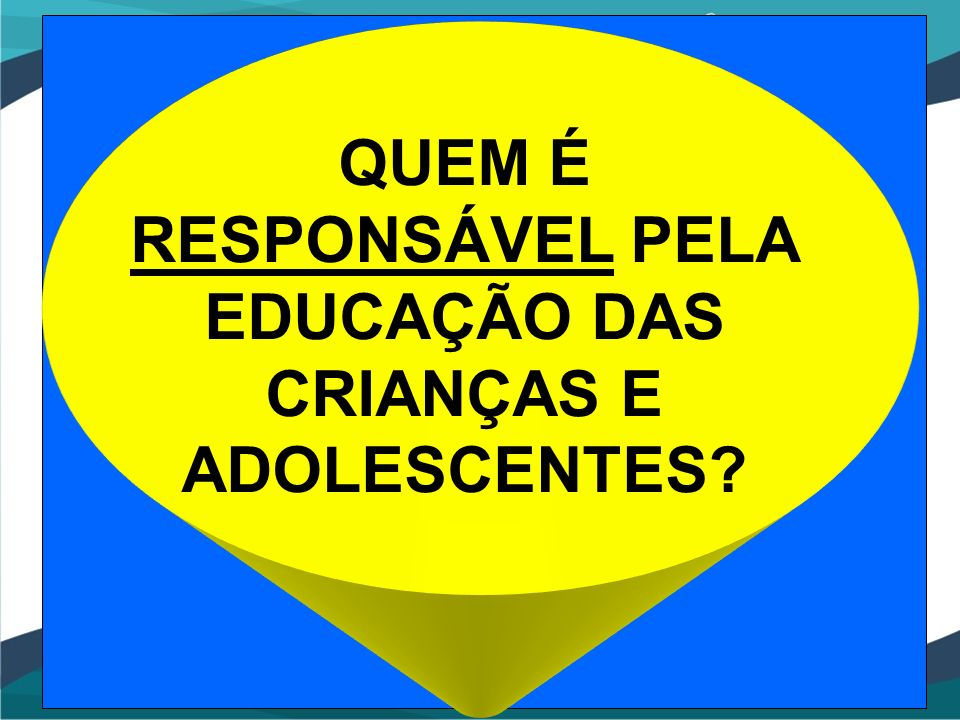 QUEM É RESPONSÁVEL PELA EDUCAÇÃO DAS CRIANÇAS E ADOLESCENTES