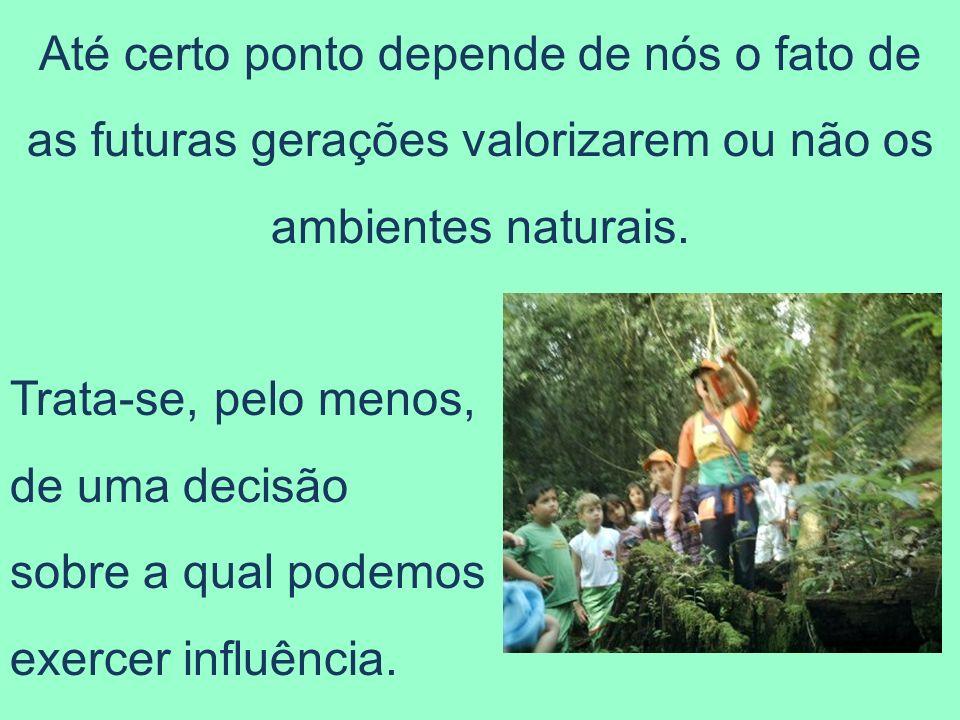 Até certo ponto depende de nós o fato de as futuras gerações valorizarem ou não os ambientes naturais.