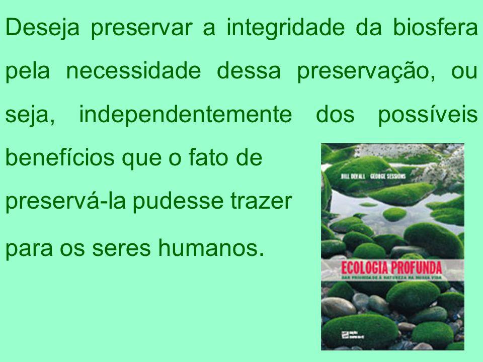 Deseja preservar a integridade da biosfera pela necessidade dessa preservação, ou seja, independentemente dos possíveis benefícios que o fato de
