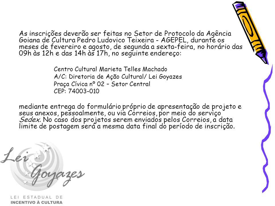 As inscrições deverão ser feitas no Setor de Protocolo da Agência Goiana de Cultura Pedro Ludovico Teixeira - AGEPEL, durante os meses de fevereiro e agosto, de segunda a sexta-feira, no horário das 09h às 12h e das 14h às 17h, no seguinte endereço: