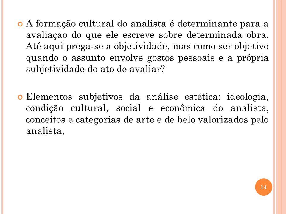 A formação cultural do analista é determinante para a avaliação do que ele escreve sobre determinada obra. Até aqui prega-se a objetividade, mas como ser objetivo quando o assunto envolve gostos pessoais e a própria subjetividade do ato de avaliar