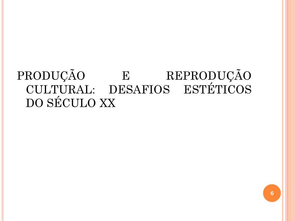 PRODUÇÃO E REPRODUÇÃO CULTURAL: DESAFIOS ESTÉTICOS DO SÉCULO XX