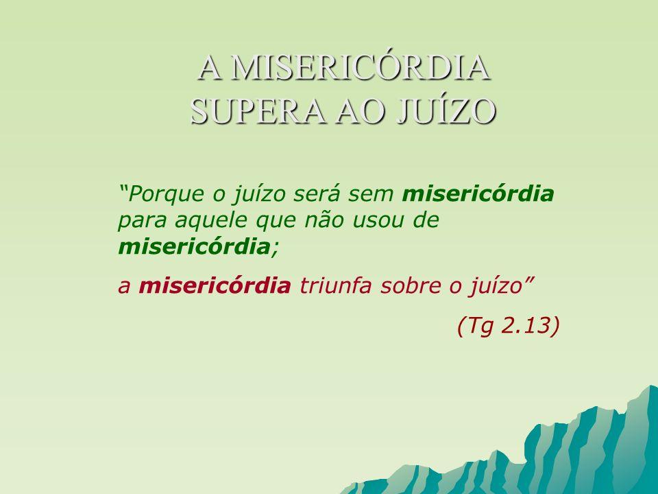 A MISERICÓRDIA SUPERA AO JUÍZO