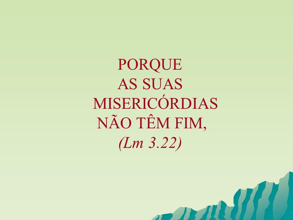 PORQUE AS SUAS MISERICÓRDIAS NÃO TÊM FIM, (Lm 3.22)