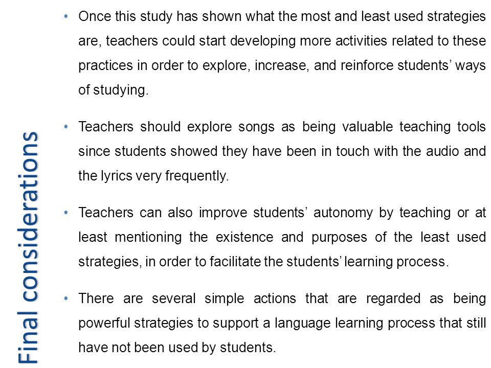 Once this study has shown what the most and least used strategies are, teachers could start developing more activities related to these practices in order to explore, increase, and reinforce students' ways of studying.