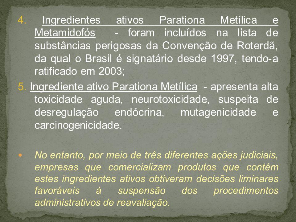 4. Ingredientes ativos Parationa Metílica e Metamidofós - foram incluídos na lista de substâncias perigosas da Convenção de Roterdã, da qual o Brasil é signatário desde 1997, tendo-a ratificado em 2003;