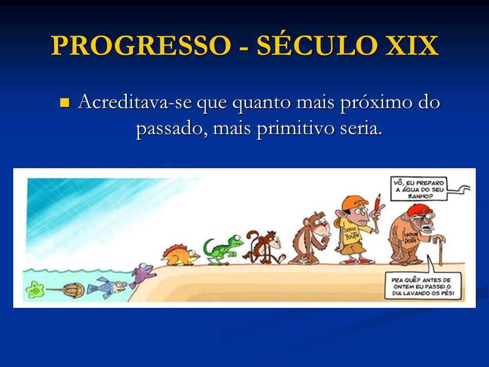 PROGRESSO - SÉCULO XIX Acreditava-se que quanto mais próximo do passado, mais primitivo seria.