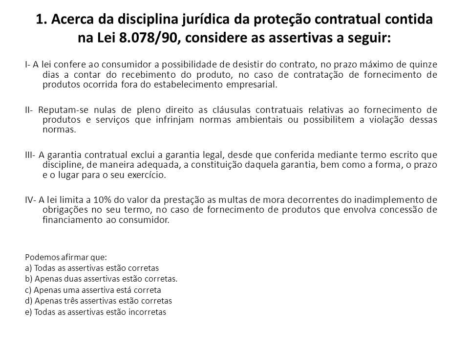 1. Acerca da disciplina jurídica da proteção contratual contida na Lei 8.078/90, considere as assertivas a seguir: