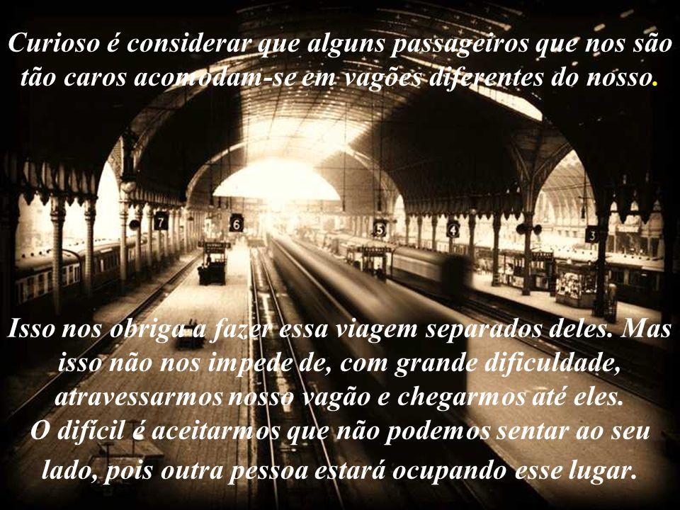 Curioso é considerar que alguns passageiros que nos são tão caros acomodam-se em vagões diferentes do nosso.