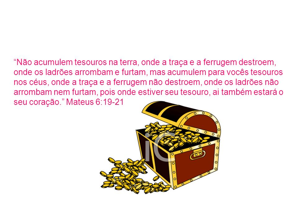 Não acumulem tesouros na terra, onde a traça e a ferrugem destroem, onde os ladrões arrombam e furtam, mas acumulem para vocês tesouros nos céus, onde a traça e a ferrugem não destroem, onde os ladrões não arrombam nem furtam, pois onde estiver seu tesouro, ai também estará o seu coração. Mateus 6:19-21