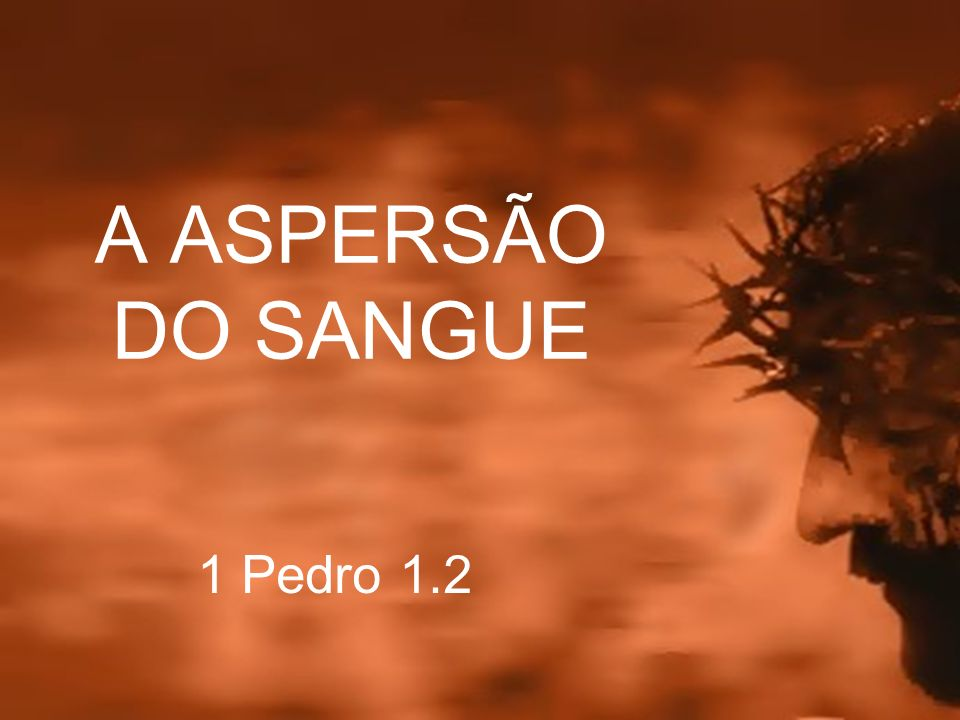 A ASPERSÃO DO SANGUE 1 Pedro 1.2
