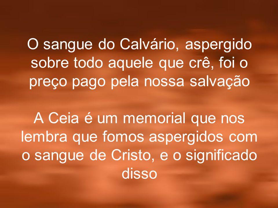 O sangue do Calvário, aspergido sobre todo aquele que crê, foi o preço pago pela nossa salvação A Ceia é um memorial que nos lembra que fomos aspergidos com o sangue de Cristo, e o significado disso