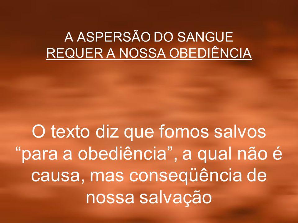 A ASPERSÃO DO SANGUE REQUER A NOSSA OBEDIÊNCIA O texto diz que fomos salvos para a obediência , a qual não é causa, mas conseqüência de nossa salvação