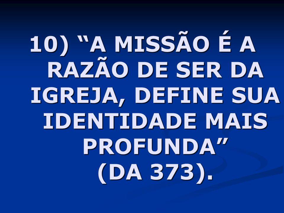 10) A MISSÃO É A RAZÃO DE SER DA IGREJA, DEFINE SUA IDENTIDADE MAIS PROFUNDA (DA 373).