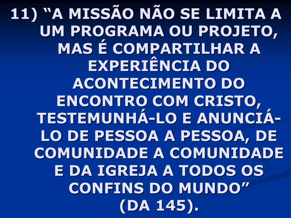 11) A MISSÃO NÃO SE LIMITA A UM PROGRAMA OU PROJETO, MAS É COMPARTILHAR A EXPERIÊNCIA DO ACONTECIMENTO DO ENCONTRO COM CRISTO, TESTEMUNHÁ-LO E ANUNCIÁ-LO DE PESSOA A PESSOA, DE COMUNIDADE A COMUNIDADE E DA IGREJA A TODOS OS CONFINS DO MUNDO (DA 145).