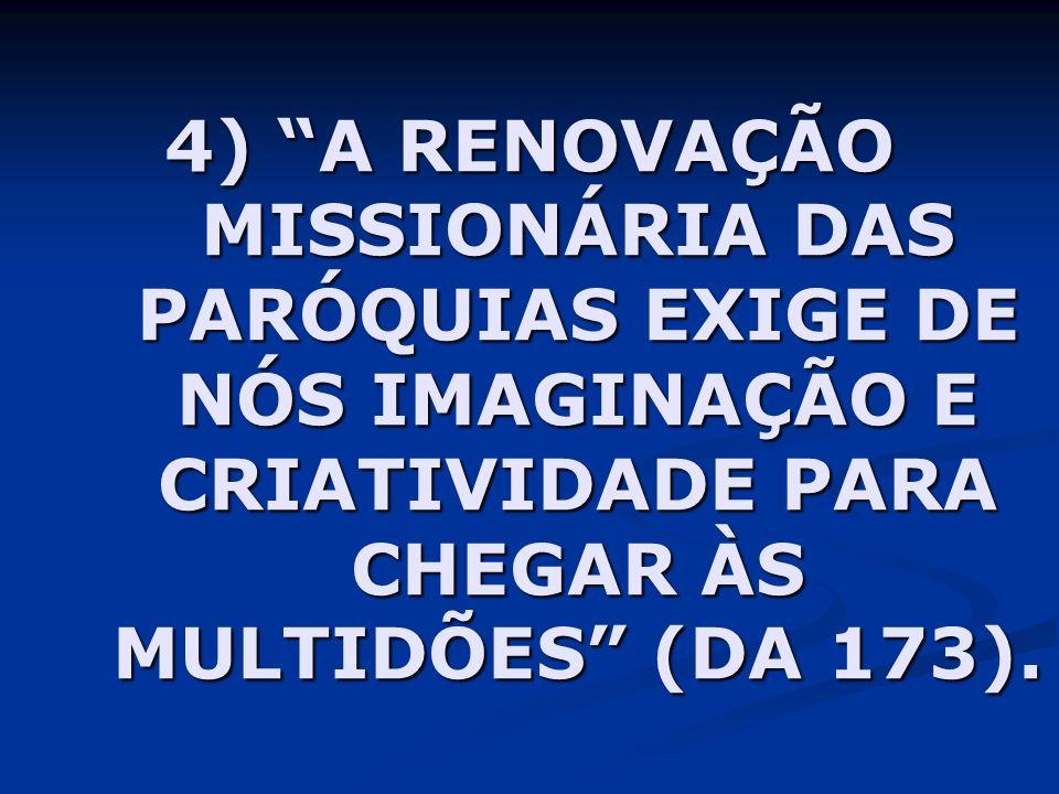 4) A RENOVAÇÃO MISSIONÁRIA DAS PARÓQUIAS EXIGE DE NÓS IMAGINAÇÃO E CRIATIVIDADE PARA CHEGAR ÀS MULTIDÕES (DA 173).