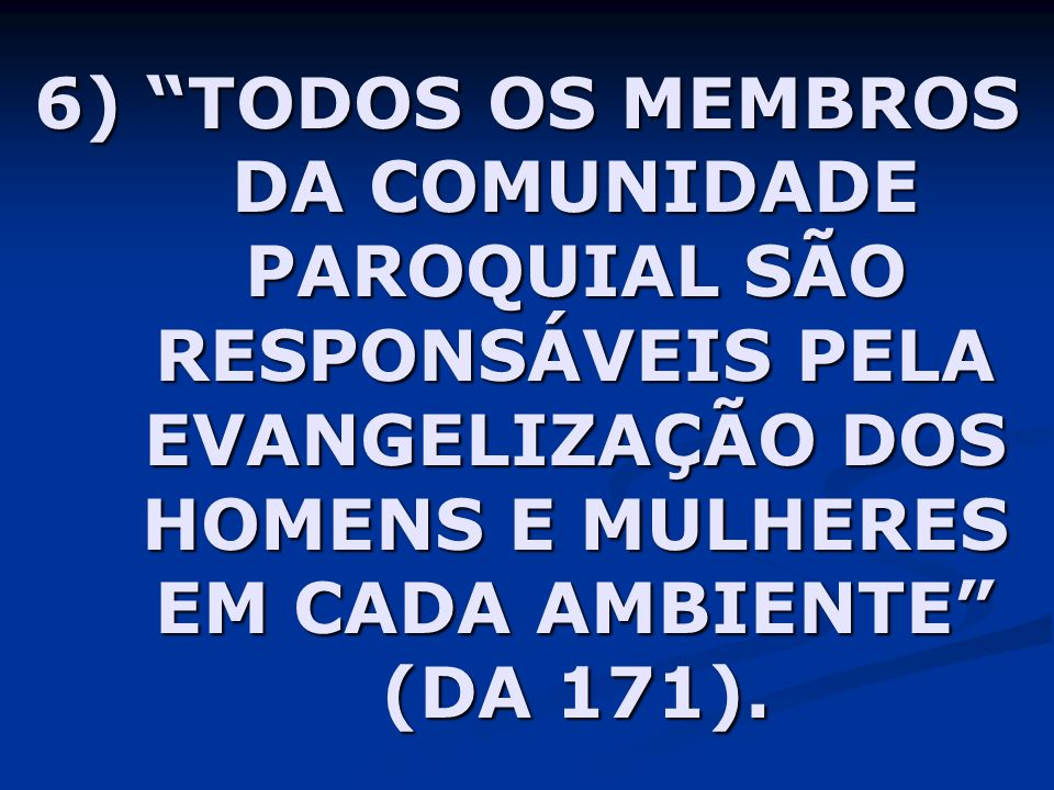 6) TODOS OS MEMBROS DA COMUNIDADE PAROQUIAL SÃO RESPONSÁVEIS PELA EVANGELIZAÇÃO DOS HOMENS E MULHERES EM CADA AMBIENTE (DA 171).