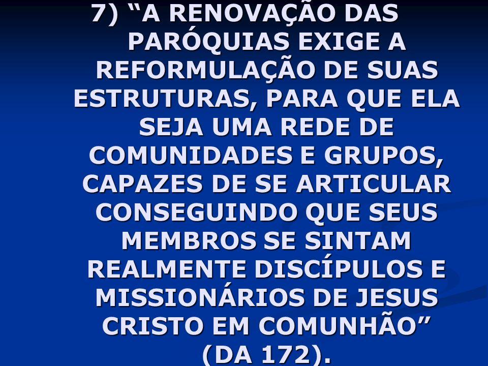 7) A RENOVAÇÃO DAS PARÓQUIAS EXIGE A REFORMULAÇÃO DE SUAS ESTRUTURAS, PARA QUE ELA SEJA UMA REDE DE COMUNIDADES E GRUPOS, CAPAZES DE SE ARTICULAR CONSEGUINDO QUE SEUS MEMBROS SE SINTAM REALMENTE DISCÍPULOS E MISSIONÁRIOS DE JESUS CRISTO EM COMUNHÃO (DA 172).