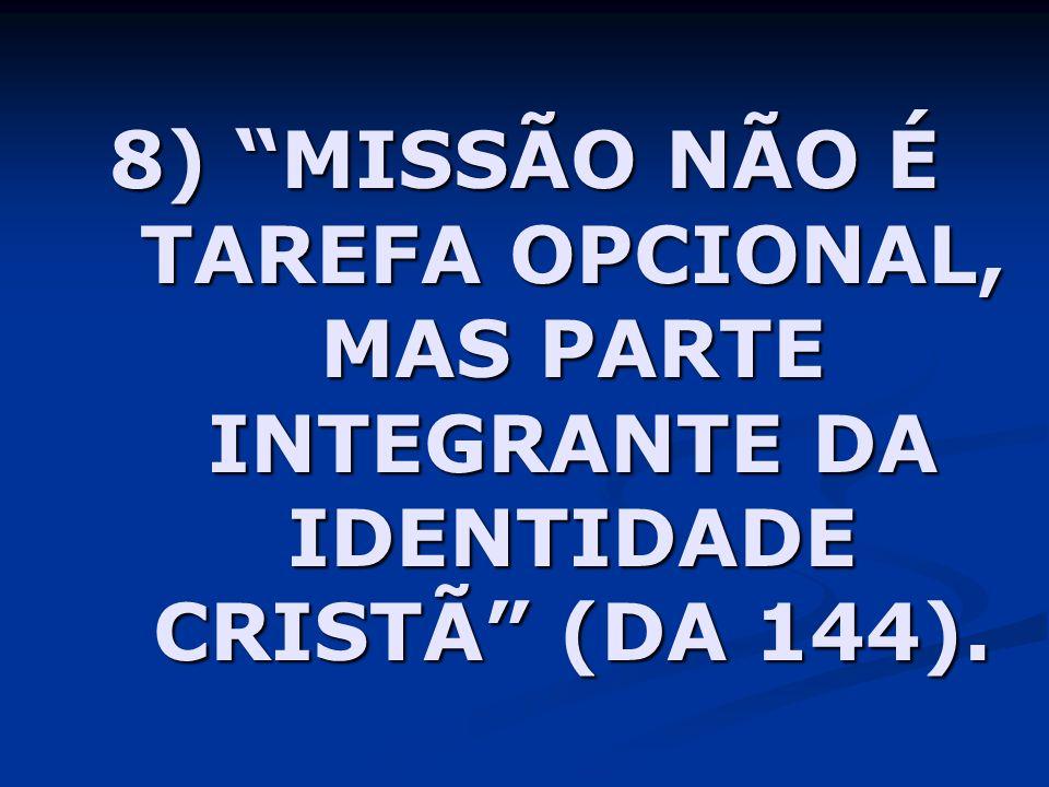 8) MISSÃO NÃO É TAREFA OPCIONAL, MAS PARTE INTEGRANTE DA IDENTIDADE CRISTÃ (DA 144).