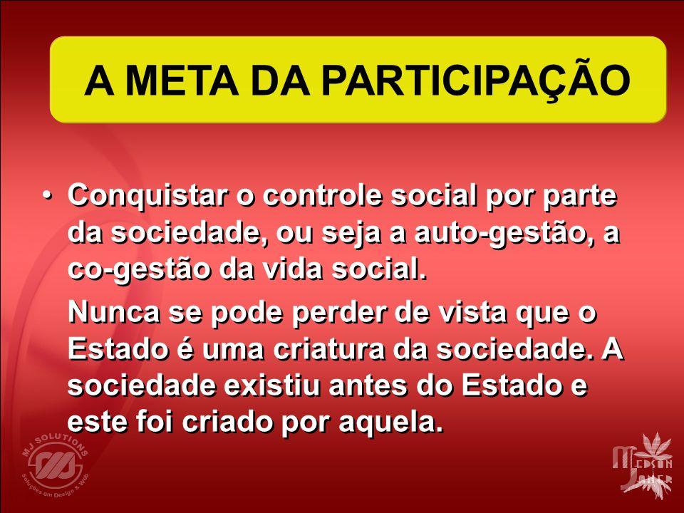 A META DA PARTICIPAÇÃO Conquistar o controle social por parte da sociedade, ou seja a auto-gestão, a co-gestão da vida social.