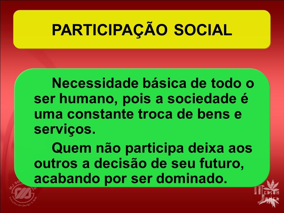 PARTICIPAÇÃO SOCIAL Necessidade básica de todo o ser humano, pois a sociedade é uma constante troca de bens e serviços.