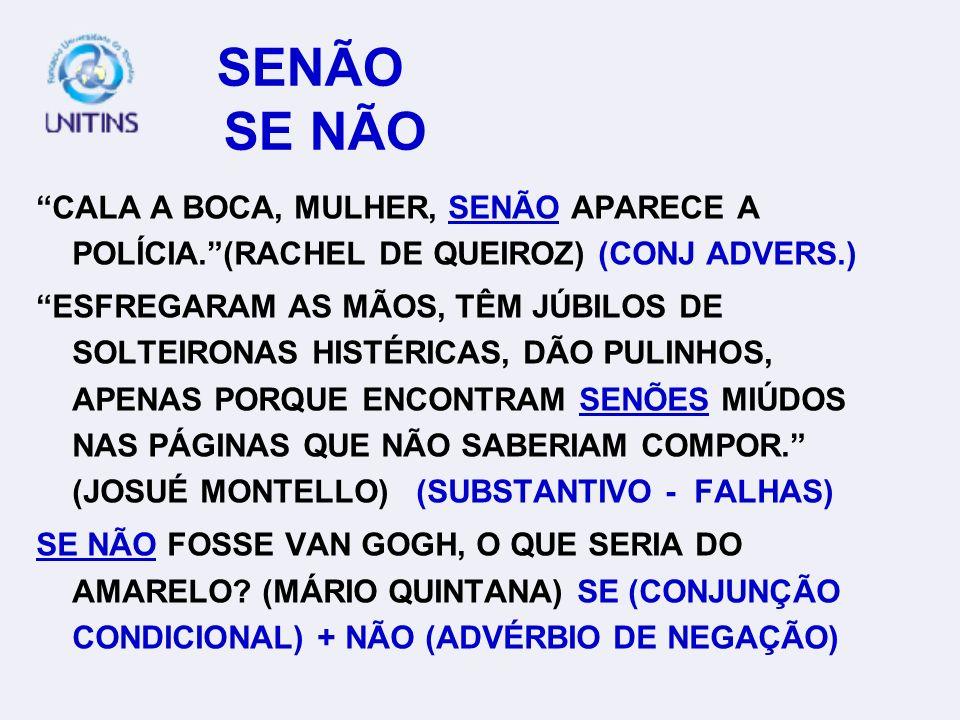 SENÃO SE NÃO CALA A BOCA, MULHER, SENÃO APARECE A POLÍCIA. (RACHEL DE QUEIROZ) (CONJ ADVERS.)