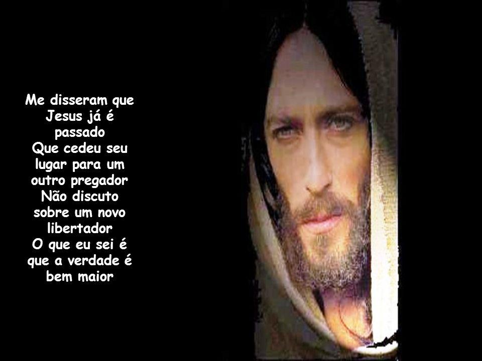 Me disseram que Jesus já é passado Que cedeu seu lugar para um outro pregador Não discuto sobre um novo libertador O que eu sei é que a verdade é bem maior