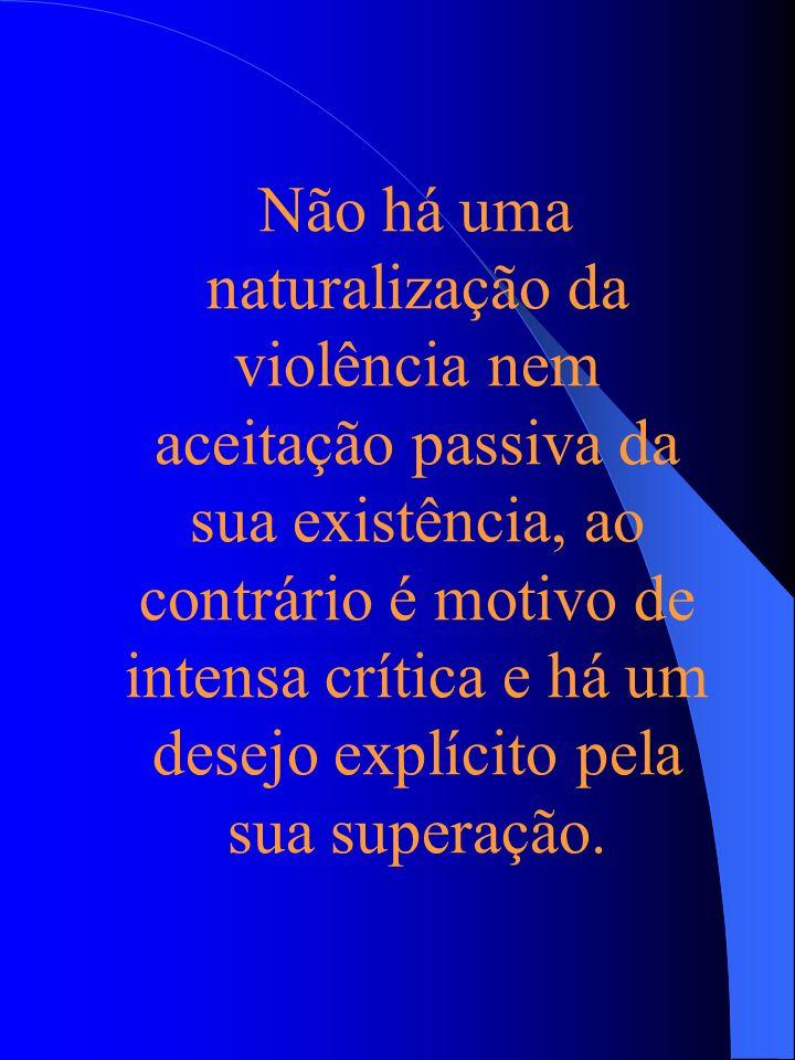 Não há uma naturalização da violência nem aceitação passiva da sua existência, ao contrário é motivo de intensa crítica e há um desejo explícito pela sua superação.