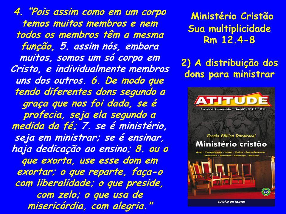 4. Pois assim como em um corpo temos muitos membros e nem todos os membros têm a mesma função, 5. assim nós, embora muitos, somos um só corpo em Cristo, e individualmente membros uns dos outros. 6. De modo que tendo diferentes dons segundo a graça que nos foi dada, se é profecia, seja ela segundo a medida da fé; 7. se é ministério, seja em ministrar; se é ensinar, haja dedicação ao ensino; 8. ou o que exorta, use esse dom em exortar; o que reparte, faça-o com liberalidade; o que preside, com zelo; o que usa de misericórdia, com alegria.