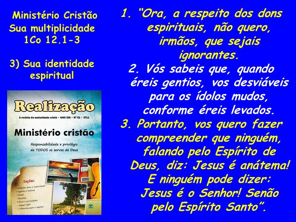 Ministério Cristão Sua multiplicidade. 1Co 12.1-3. 3) Sua identidade. espiritual.