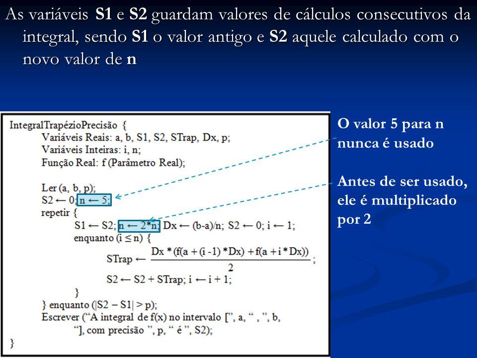 As variáveis S1 e S2 guardam valores de cálculos consecutivos da integral, sendo S1 o valor antigo e S2 aquele calculado com o novo valor de n