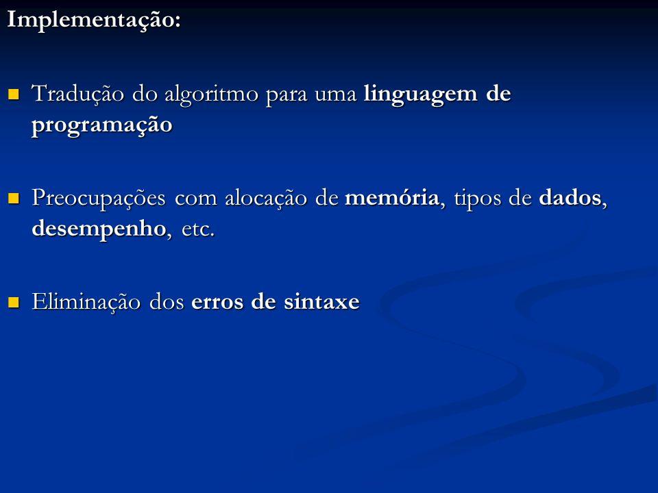 Implementação: Tradução do algoritmo para uma linguagem de programação. Preocupações com alocação de memória, tipos de dados, desempenho, etc.