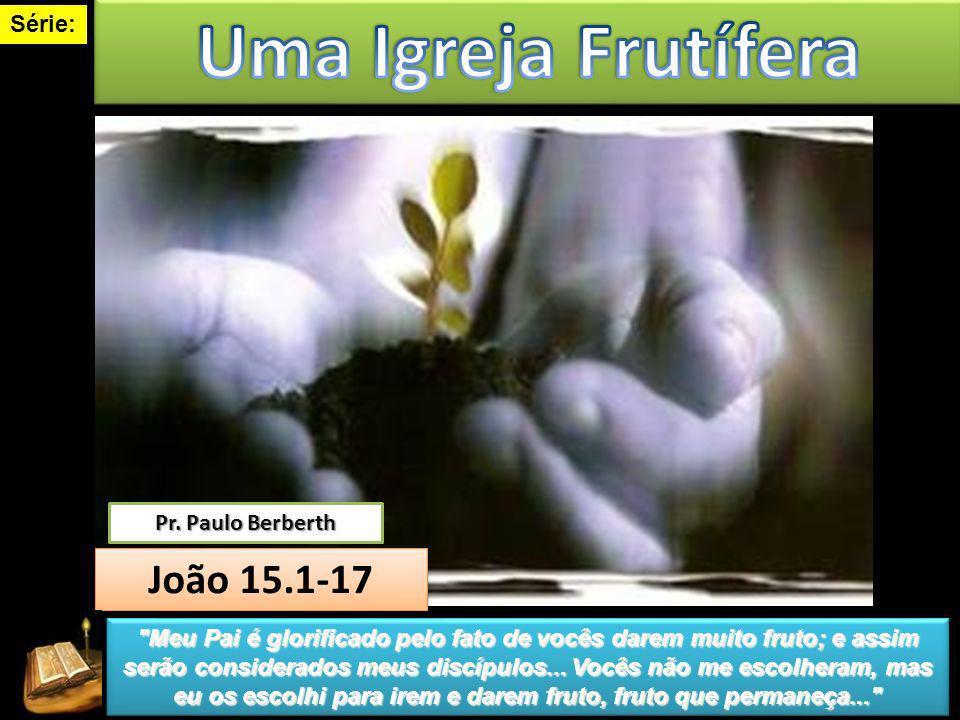 Uma Igreja Frutífera João 15.1-17 Série: Pr. Paulo Berberth