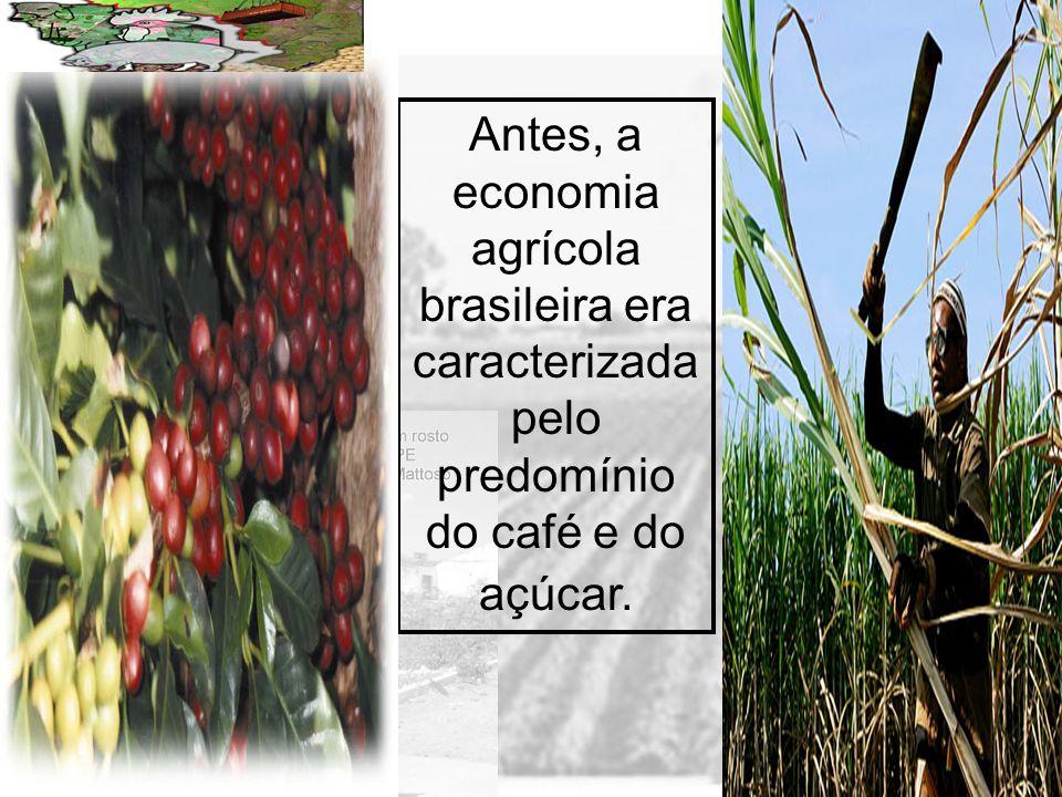 Antes, a economia agrícola brasileira era caracterizada pelo predomínio do café e do açúcar.