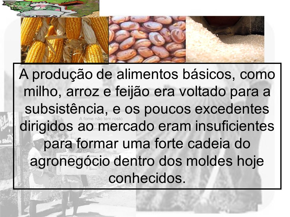 A produção de alimentos básicos, como milho, arroz e feijão era voltado para a subsistência, e os poucos excedentes dirigidos ao mercado eram insuficientes para formar uma forte cadeia do agronegócio dentro dos moldes hoje conhecidos.
