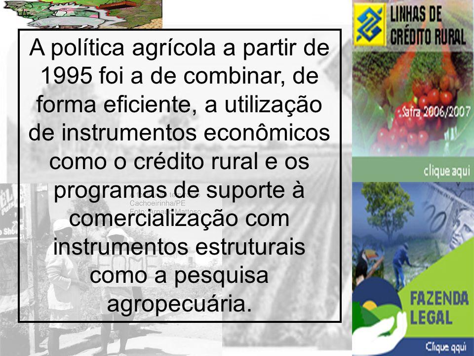 A política agrícola a partir de 1995 foi a de combinar, de forma eficiente, a utilização de instrumentos econômicos como o crédito rural e os programas de suporte à comercialização com instrumentos estruturais como a pesquisa agropecuária.