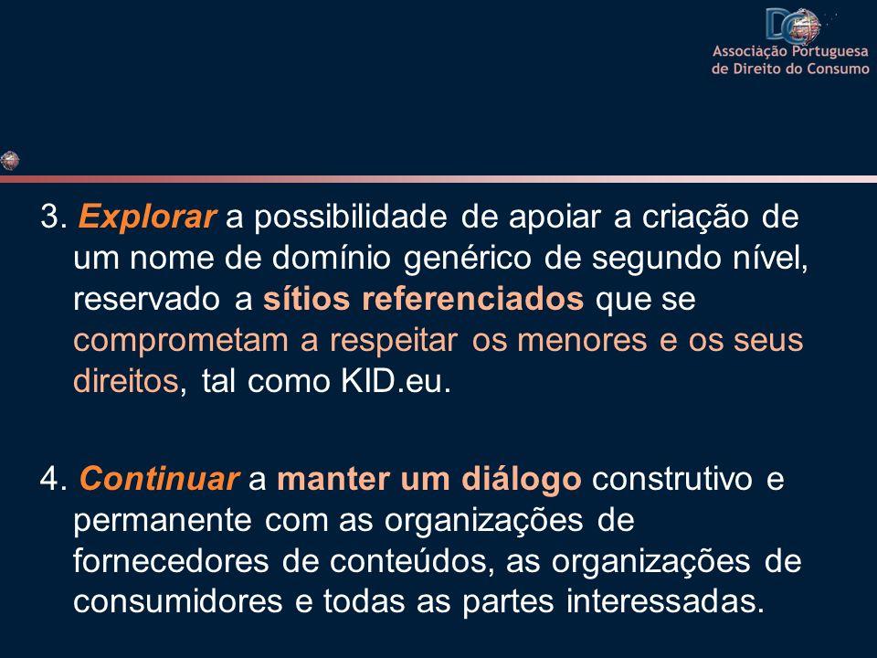 3. Explorar a possibilidade de apoiar a criação de um nome de domínio genérico de segundo nível, reservado a sítios referenciados que se comprometam a respeitar os menores e os seus direitos, tal como KID.eu.