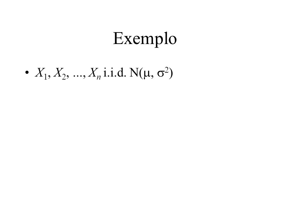 Exemplo X1, X2, ..., Xn i.i.d. N(m, s2)