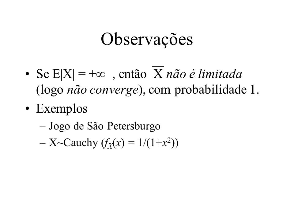 ObservaçõesSe E|X| = + , então X não é limitada (logo não converge), com probabilidade 1. Exemplos.