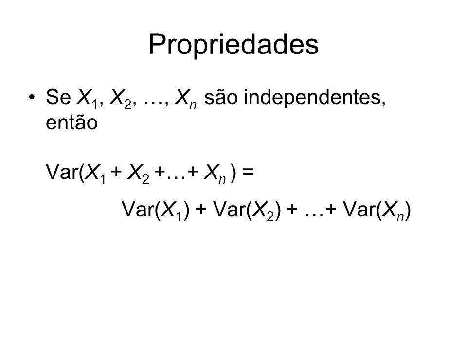 Propriedades Se X1, X2, …, Xn são independentes, então Var(X1 + X2 +…+ Xn ) = Var(X1) + Var(X2) + …+ Var(Xn)