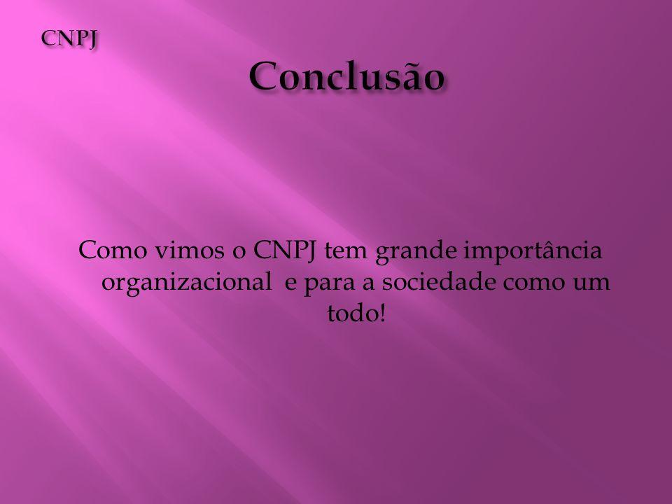 CNPJ Conclusão Como vimos o CNPJ tem grande importância organizacional e para a sociedade como um todo!